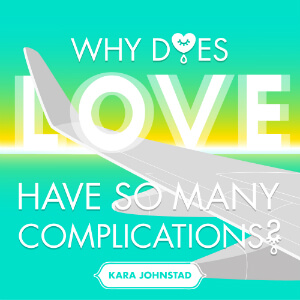 single WHY DOES LOVE HAVE SO MANY COMPLICATIONS by Kara Johnstad, available at iTunes and CDbaby.com