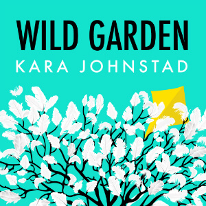 single WILD GARDEN by Kara Johnstad, available at iTunes and CDbaby.com